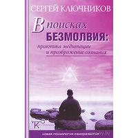 В поисках безмолвия. Практика медитации и преображение сознания. Сергей Ключников