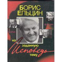 Б.Ельцин. Исповедь на заданную тему.