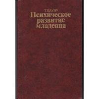 БАУЭР Т. ПСИХИЧЕСКОЕ РАЗВИТИЕ МЛАДЕНЦА. 2 ИЗД. 1985.