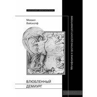 Влюбленный демиург. Метафизика и эротика русского романтизма Вайскопф М.