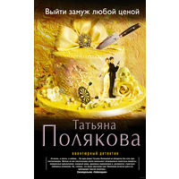 Татьяна Полякова. Выйти замуж любой ценой