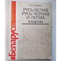 Е.Е. Ширяев Русь Белая, Русь Черная и Литва в картах.