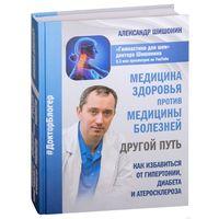 Александр Шишонин. Медицина здоровья против медицины болезней. Другой путь. Как избавиться от гипертонии, диабета и атеросклероза