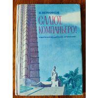 В. Верников. Салют, компаньеро! Книга о Кубе. 1975 г. Жизнь кубинского народа в прошлом, страницы истории кубинской революции, проблемы, стоящие перед Кубой сегодня, - таково содержание книги.