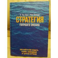 Стратегия голубого океана. Как найти или создать рынок, свободный от других игроков. В. Чан Ким, Рене Моборн. 2016 г.и.