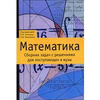 Математика. Сборник задач с решениями для поступающих в вузы. 832 стр.