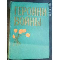 Героини войны. /Очерки о женщинах - Героях Советского Союза/  1963г.