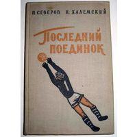 Последний поединок. П. Северов, Н. Халемский  (Повесть положена в основу фильма МАТЧ с Безруковым и  Боярской) . 1959 год.