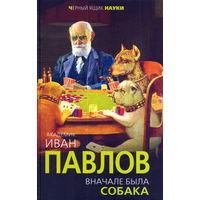 Иван Павлов: Вначале была собака. Двадцать лет экспериментов