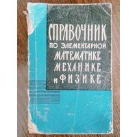 Справочник по элементарной математике,физике,механике 1965г.