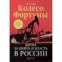 Колесо фортуны. Битва за нефть и власть в России.Тэйн Густафсон