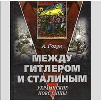 Гогун Александр - Между Гитлером и Сталиным. Украинские повстанцы